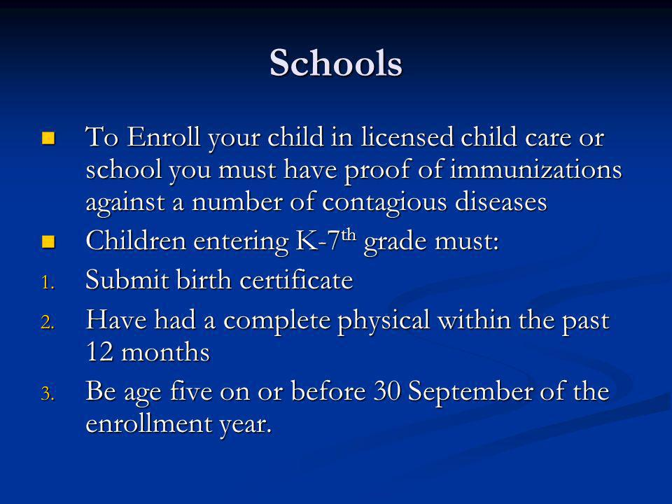 Schools To Enroll your child in licensed child care or school you must have proof of immunizations against a number of contagious diseases To Enroll y