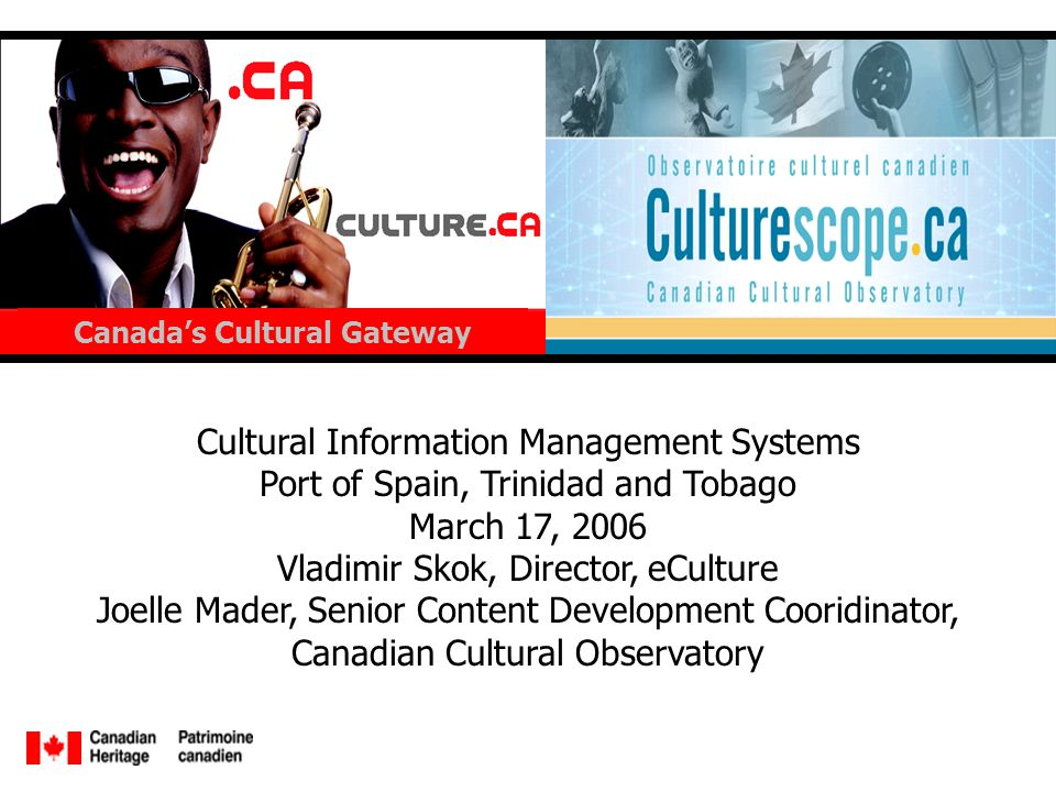 Cultural Information Management Systems Port of Spain, Trinidad and Tobago March 17, 2006 Vladimir Skok, Director, eCulture Joelle Mader, Senior Content Development Cooridinator, Canadian Cultural Observatory Canadas Cultural Gateway