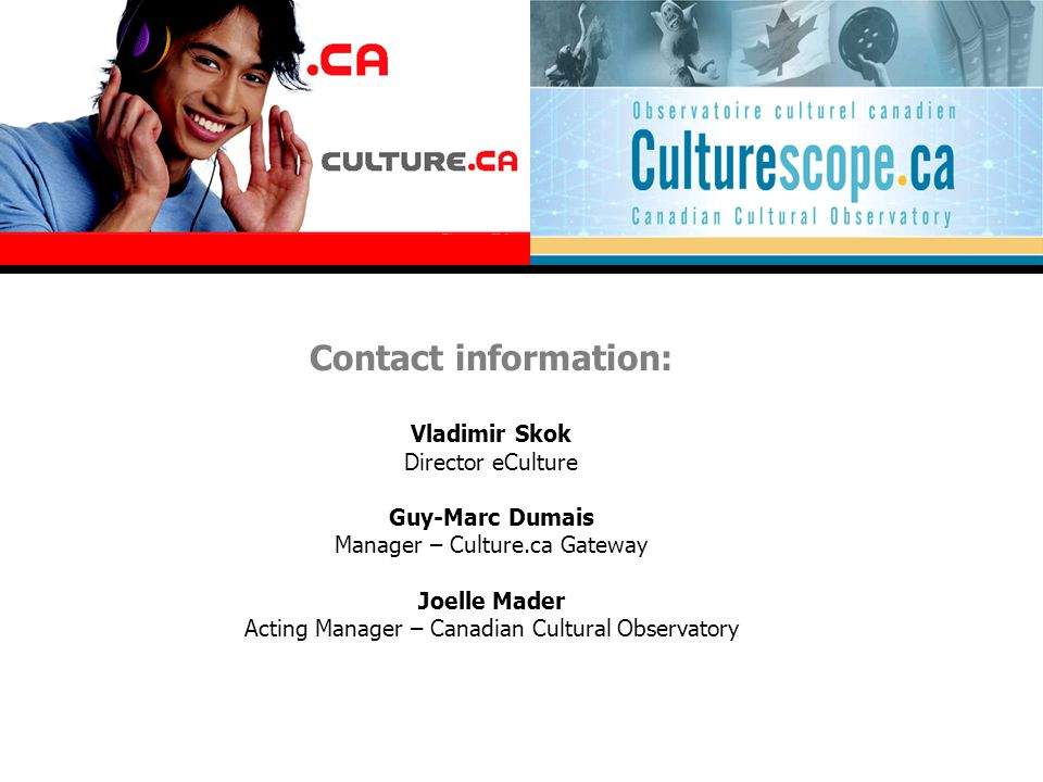 Contact information: Vladimir Skok Director eCulture Guy-Marc Dumais Manager – Culture.ca Gateway Joelle Mader Acting Manager – Canadian Cultural Obse