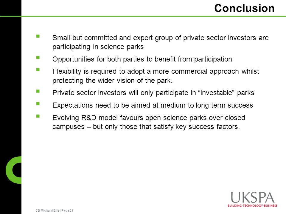 CB Richard Ellis | Page 21 Conclusion Small but committed and expert group of private sector investors are participating in science parks Opportunities for both parties to benefit from participation Flexibility is required to adopt a more commercial approach whilst protecting the wider vision of the park.