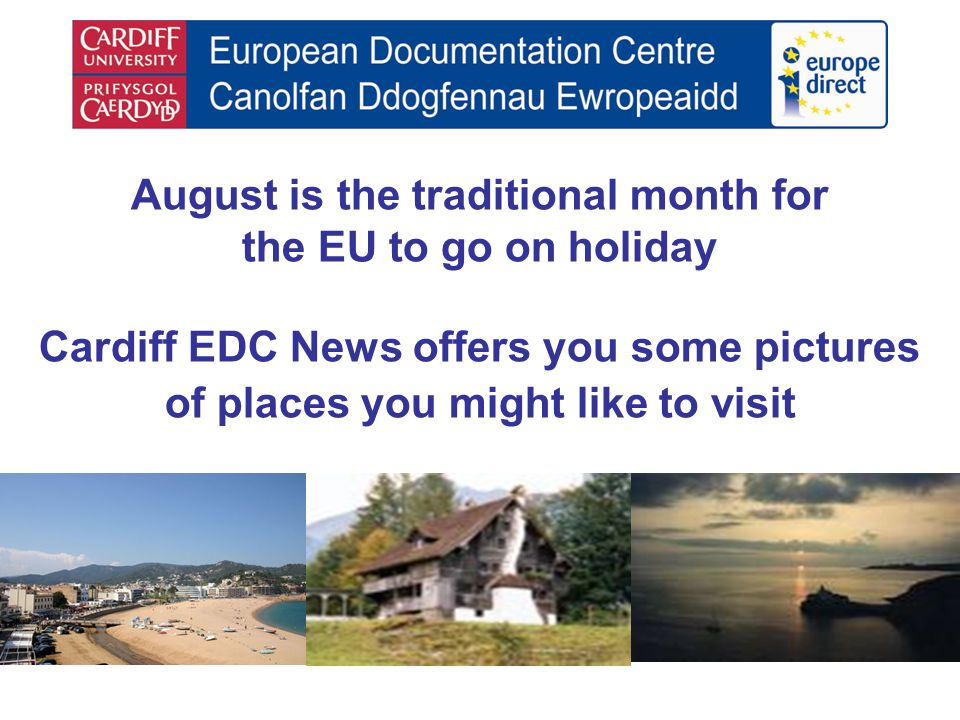 August is the traditional month for the EU to go on holiday Cardiff EDC News offers you some pictures of places you might like to visit