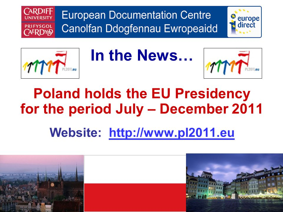 In the News… Poland holds the EU Presidency for the period July – December 2011 Website: http://www.pl2011.euhttp://www.pl2011.eu