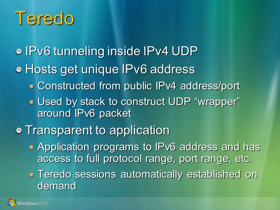 Teredo IPv6 tunneling inside IPv4 UDP Hosts get unique IPv6 address Constructed from public IPv4 address/port Used by stack to construct UDP wrapper around IPv6 packet Transparent to application Application programs to IPv6 address and has access to full protocol range, port range, etc.