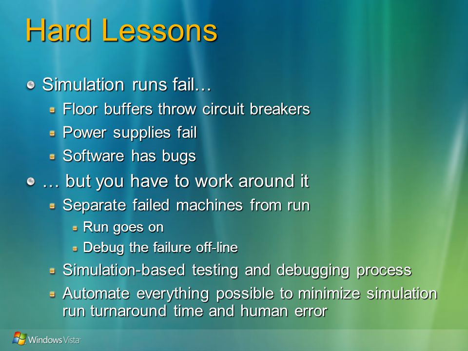 Hard Lessons Simulation runs fail… Floor buffers throw circuit breakers Power supplies fail Software has bugs … but you have to work around it Separate failed machines from run Run goes on Debug the failure off-line Simulation-based testing and debugging process Automate everything possible to minimize simulation run turnaround time and human error