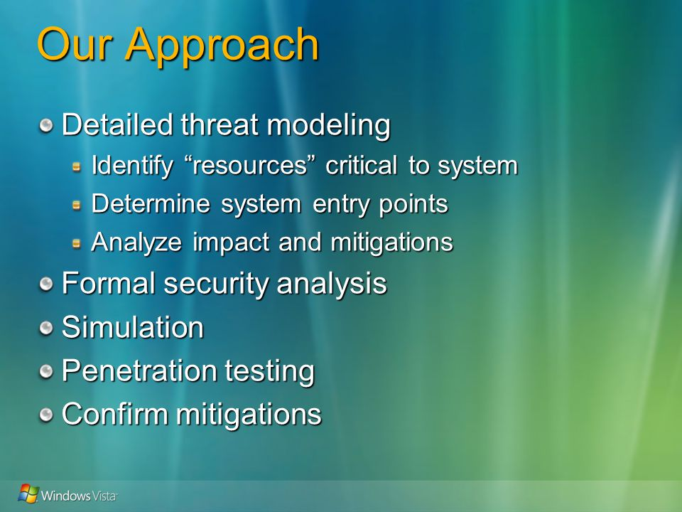 Our Approach Detailed threat modeling Identify resources critical to system Determine system entry points Analyze impact and mitigations Formal security analysis Simulation Penetration testing Confirm mitigations