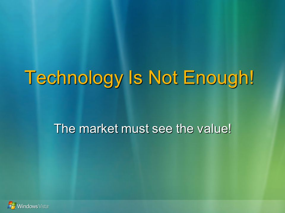Technology Is Not Enough! The market must see the value!