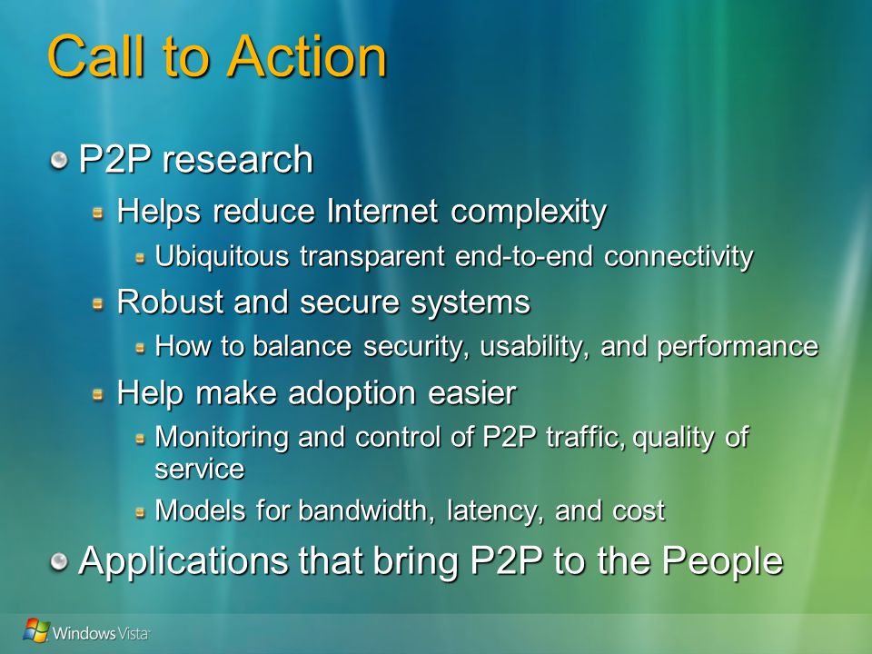 Call to Action P2P research Helps reduce Internet complexity Ubiquitous transparent end-to-end connectivity Robust and secure systems How to balance security, usability, and performance Help make adoption easier Monitoring and control of P2P traffic, quality of service Models for bandwidth, latency, and cost Applications that bring P2P to the People