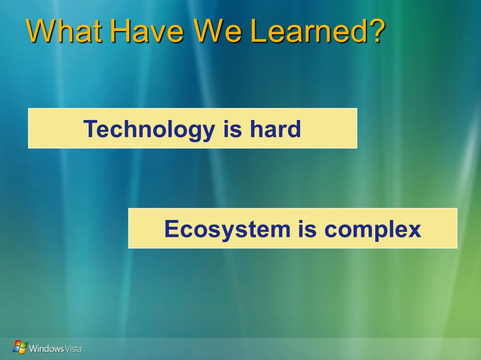 What Have We Learned Technology is hard Ecosystem is complex