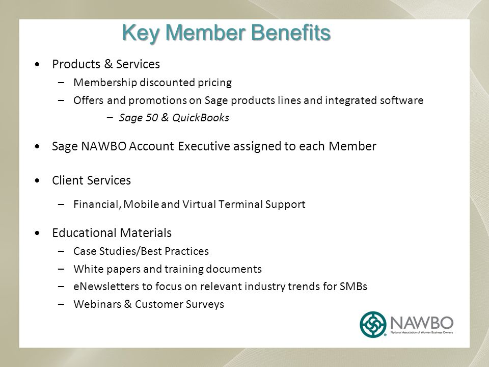 Key Member Benefits Products & Services –Membership discounted pricing –Offers and promotions on Sage products lines and integrated software –Sage 50 & QuickBooks Sage NAWBO Account Executive assigned to each Member Client Services –Financial, Mobile and Virtual Terminal Support Educational Materials –Case Studies/Best Practices –White papers and training documents –eNewsletters to focus on relevant industry trends for SMBs –Webinars & Customer Surveys