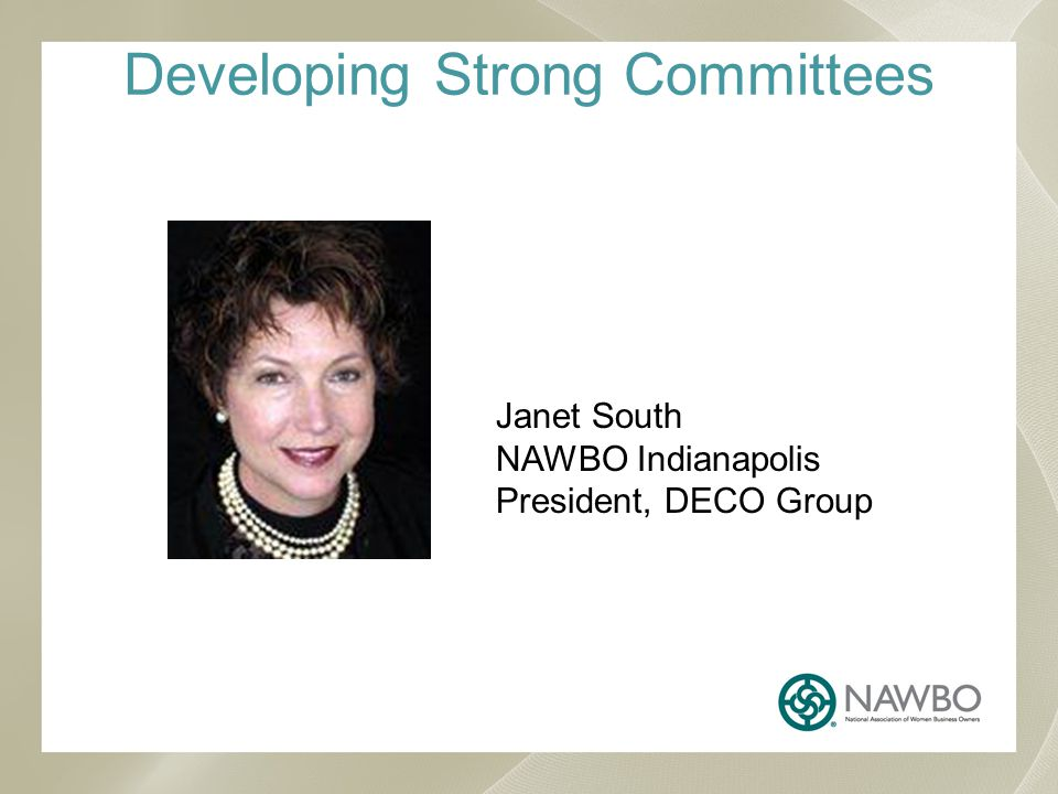 Developing Strong Committees Janet South NAWBO Indianapolis President, DECO Group