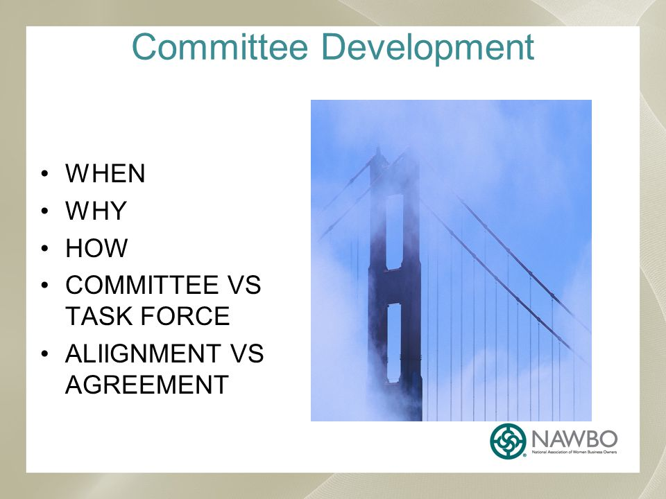 Committee Development WHEN WHY HOW COMMITTEE VS TASK FORCE ALIIGNMENT VS AGREEMENT