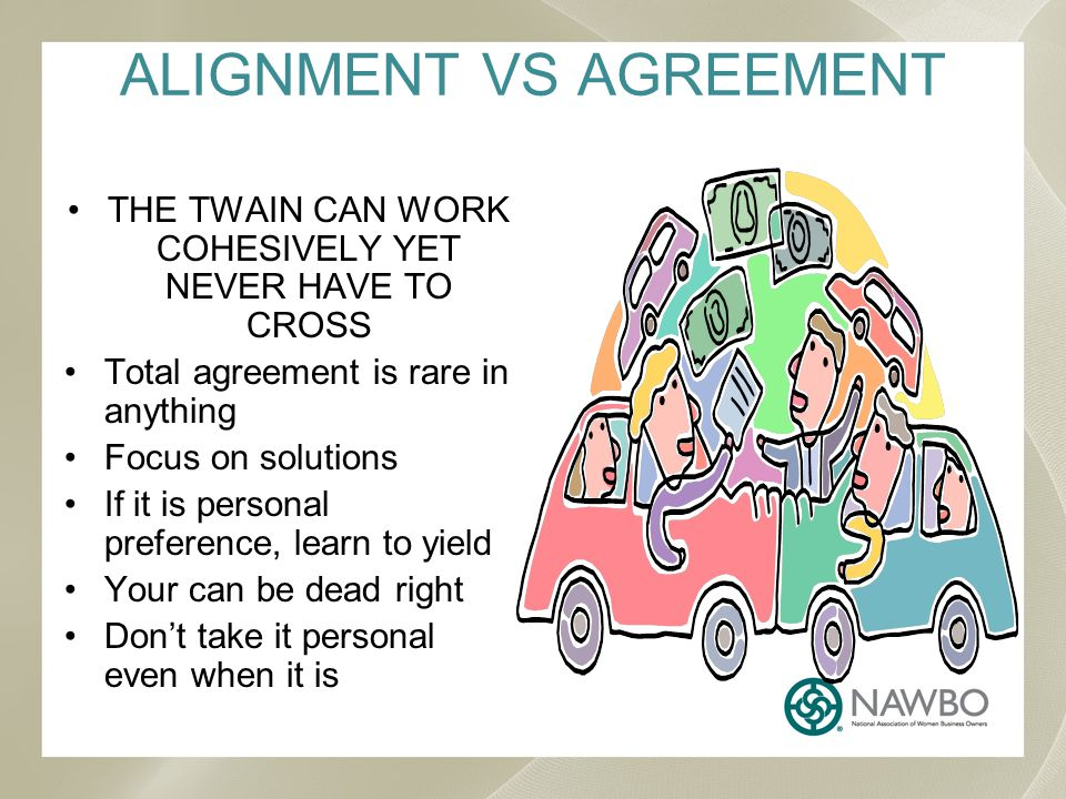 ALIGNMENT VS AGREEMENT THE TWAIN CAN WORK COHESIVELY YET NEVER HAVE TO CROSS Total agreement is rare in anything Focus on solutions If it is personal preference, learn to yield Your can be dead right Dont take it personal even when it is