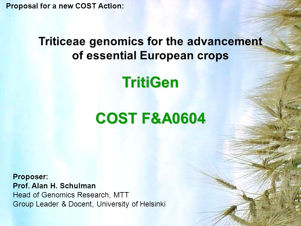 Triticeae genomics for the advancement of essential European crops TritiGen COST F&A0604 Proposal for a new COST Action: Proposer: Prof. Alan H. Schul