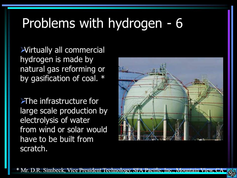Problems with hydrogen - 6 Virtually all commercial hydrogen is made by natural gas reforming or by gasification of coal.
