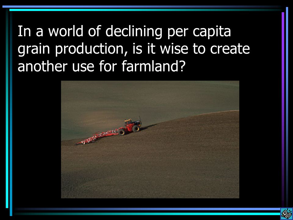 Taking land out of food production: According to Lester Brown, president of the Earth Policy Institute: U.S.