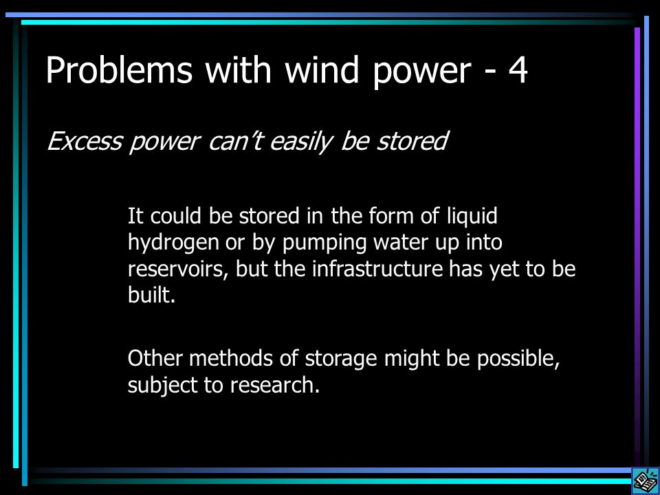 Problems with wind power - 4 Excess power cant easily be stored It could be stored in the form of liquid hydrogen or by pumping water up into reservoirs, but the infrastructure has yet to be built.