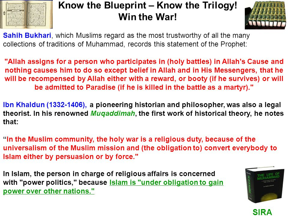 SIRA HADITH Know the Blueprint – Know the Trilogy! Win the War! Sahih Bukhari, which Muslims regard as the most trustworthy of all the many collection