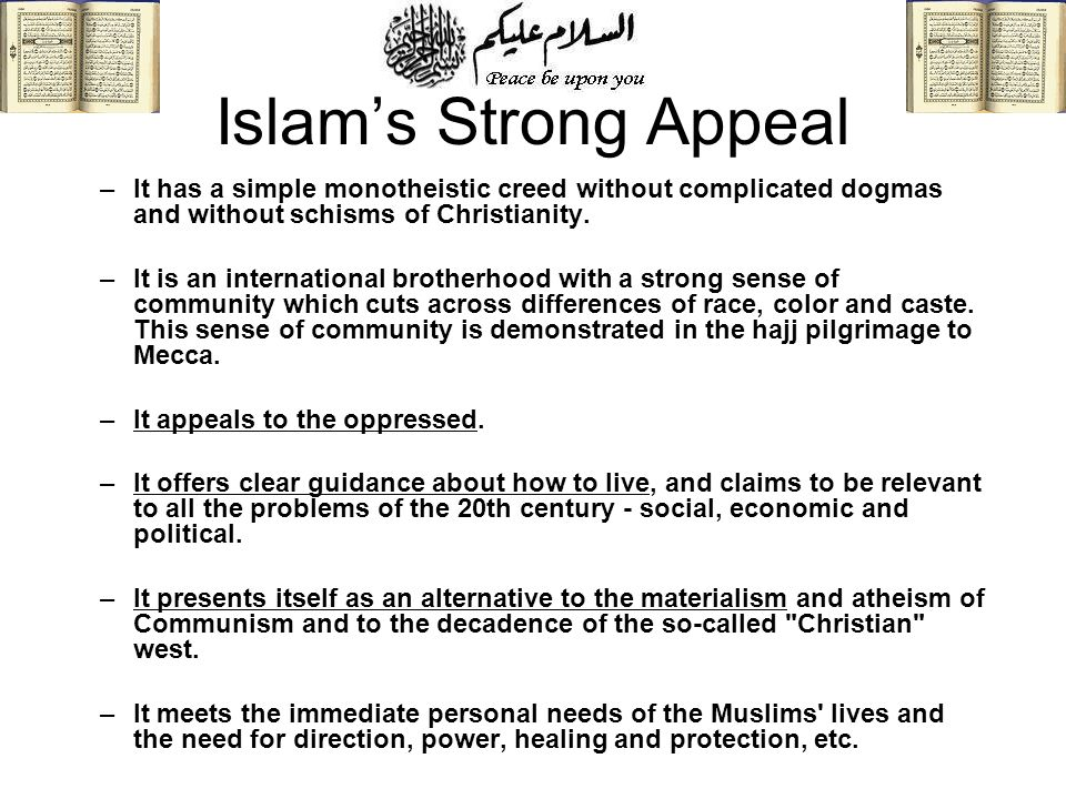 Islams Strong Appeal –It has a simple monotheistic creed without complicated dogmas and without schisms of Christianity. –It is an international broth