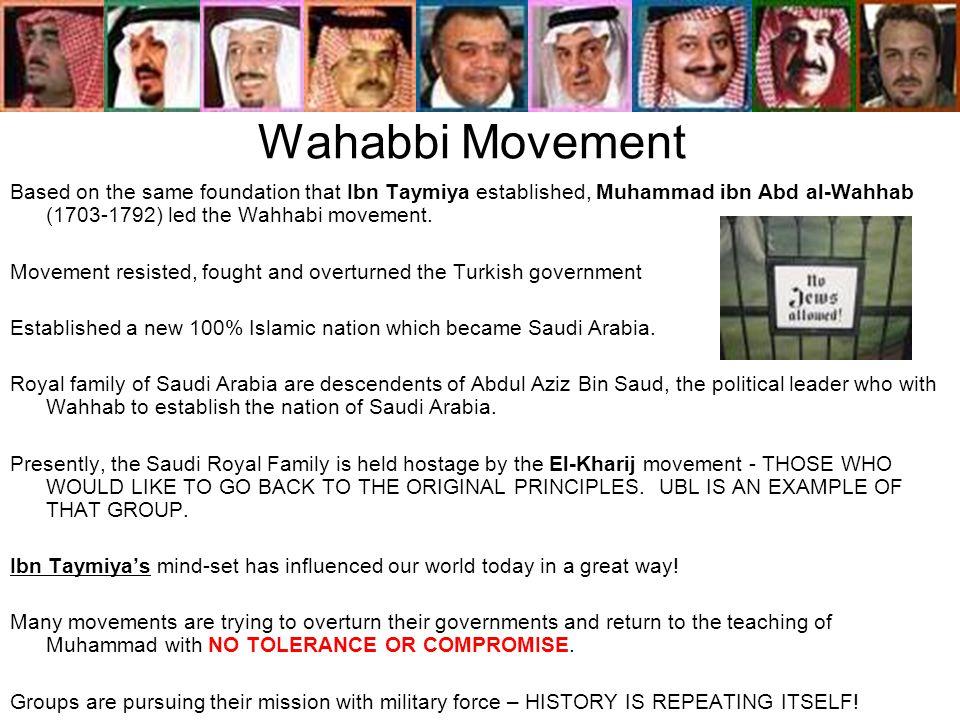 Wahabbi Movement Based on the same foundation that Ibn Taymiya established, Muhammad ibn Abd al-Wahhab (1703-1792) led the Wahhabi movement. Movement