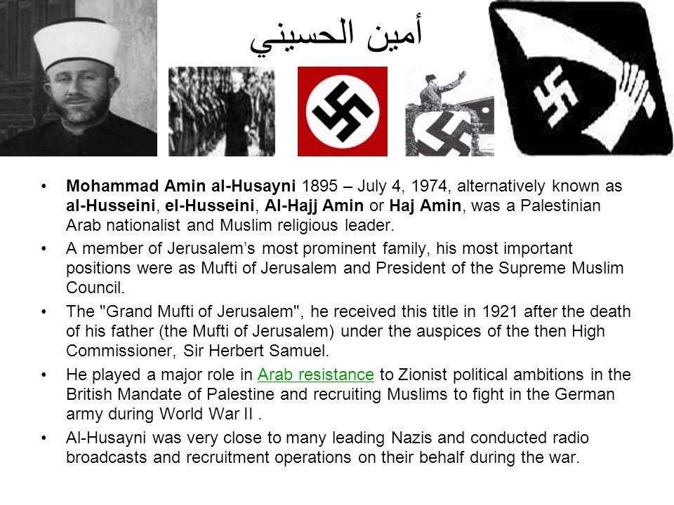 أمين الحسيني Mohammad Amin al-Husayni 1895 – July 4, 1974, alternatively known as al-Husseini, el-Husseini, Al-Hajj Amin or Haj Amin, was a Palestinia