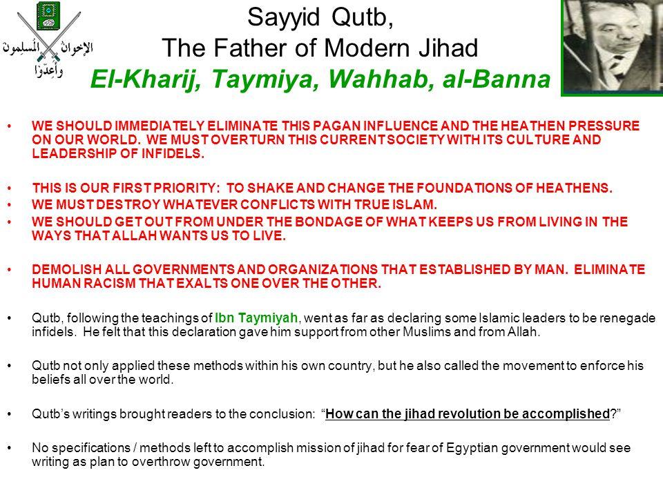 Sayyid Qutb, The Father of Modern Jihad El-Kharij, Taymiya, Wahhab, al-Banna WE SHOULD IMMEDIATELY ELIMINATE THIS PAGAN INFLUENCE AND THE HEATHEN PRES