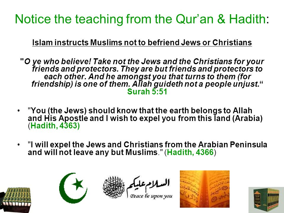 Notice the teaching from the Quran & Hadith: Islam instructs Muslims not to befriend Jews or Christians