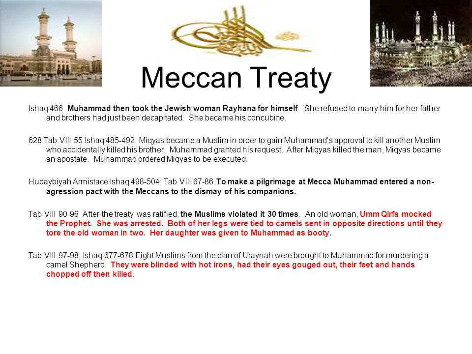 Meccan Treaty Ishaq 466 Muhammad then took the Jewish woman Rayhana for himself. She refused to marry him for her father and brothers had just been de