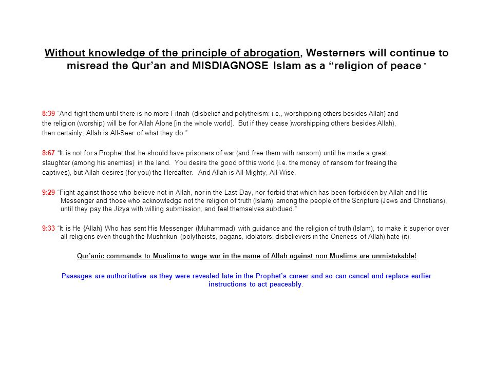 Without knowledge of the principle of abrogation, Westerners will continue to misread the Quran and MISDIAGNOSE Islam as a religion of peace. 8:39 And