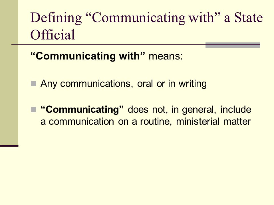 Defining Communicating with a State Official Communicating with means: Any communications, oral or in writing Communicating does not, in general, incl