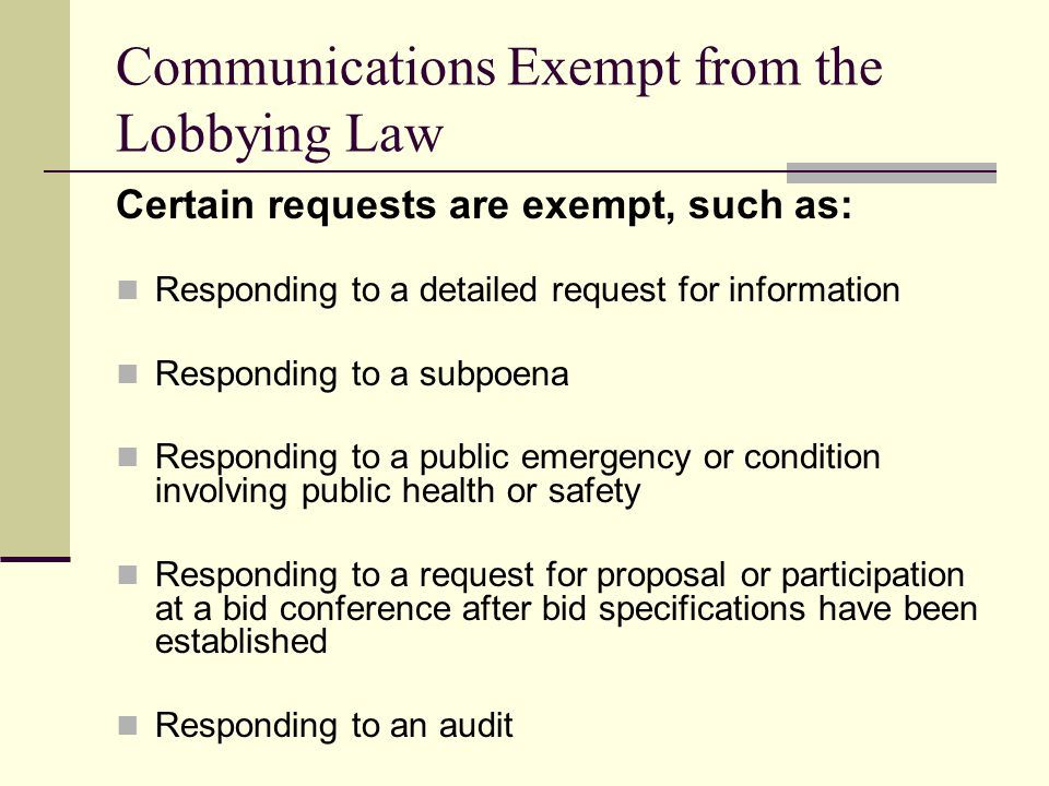 Communications Exempt from the Lobbying Law Certain requests are exempt, such as: Responding to a detailed request for information Responding to a sub