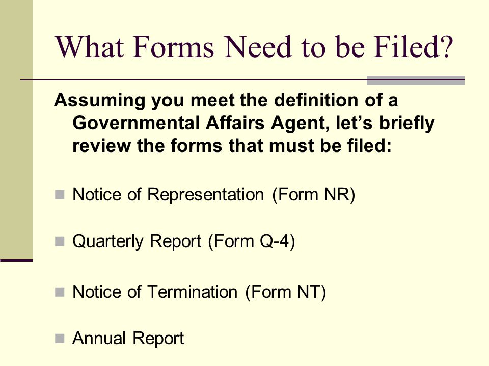 What Forms Need to be Filed? Assuming you meet the definition of a Governmental Affairs Agent, lets briefly review the forms that must be filed: Notic