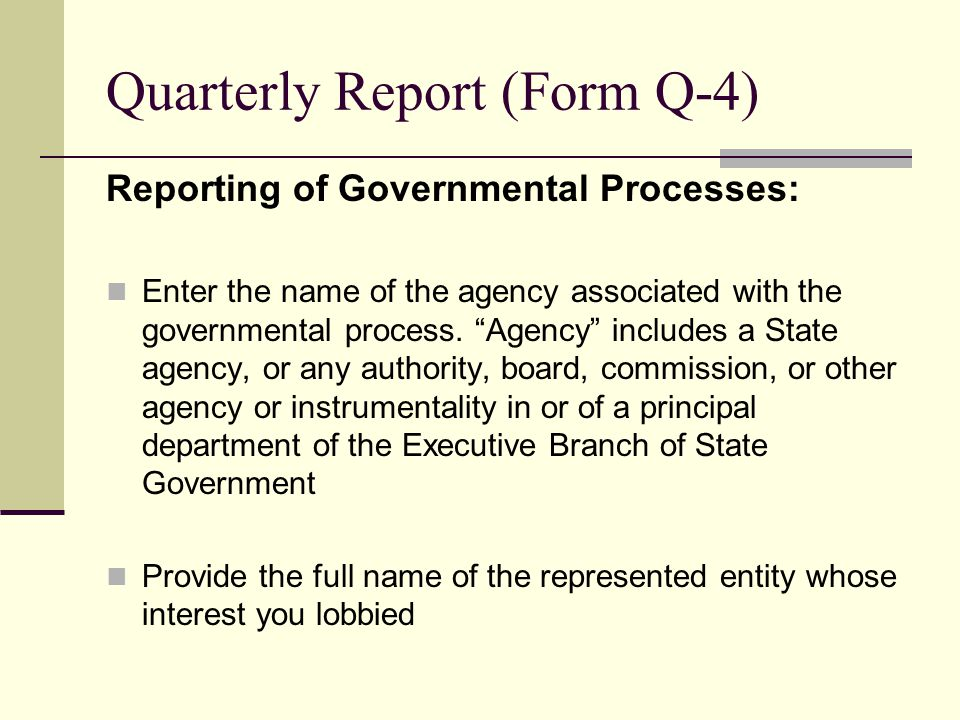 Quarterly Report (Form Q-4) Reporting of Governmental Processes: Enter the name of the agency associated with the governmental process. Agency include