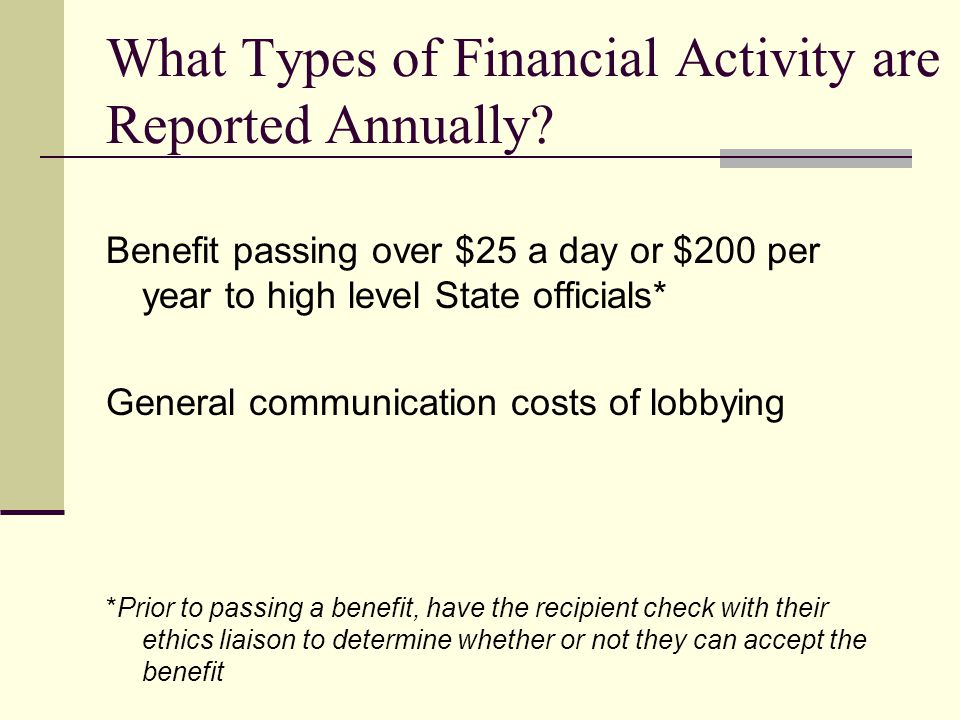 What Types of Financial Activity are Reported Annually? Benefit passing over $25 a day or $200 per year to high level State officials* General communi