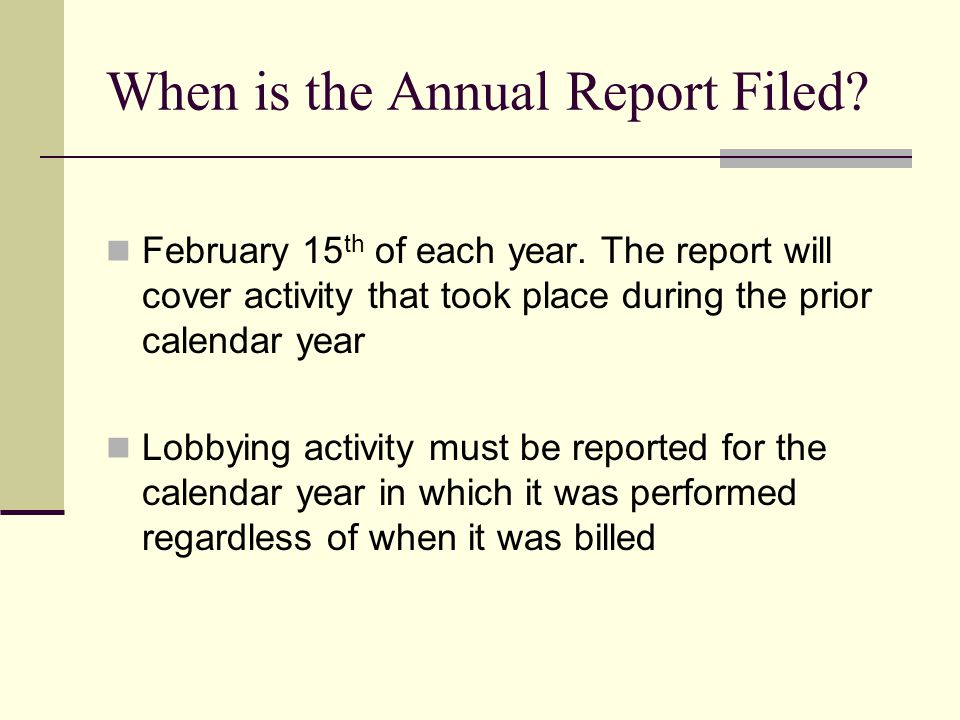 When is the Annual Report Filed? February 15 th of each year. The report will cover activity that took place during the prior calendar year Lobbying a