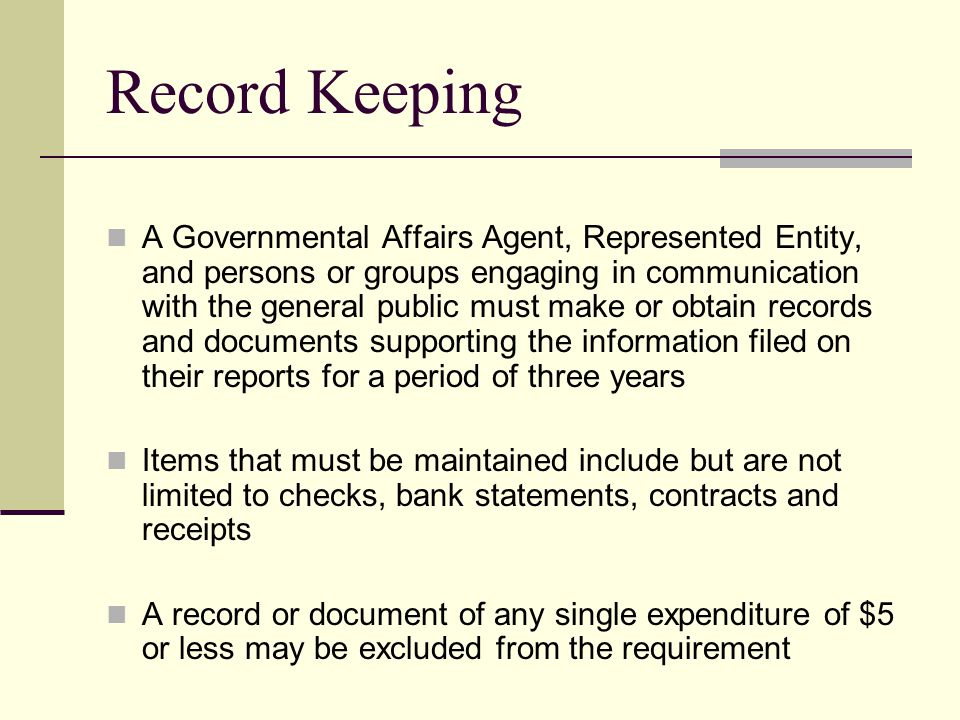 Record Keeping A Governmental Affairs Agent, Represented Entity, and persons or groups engaging in communication with the general public must make or