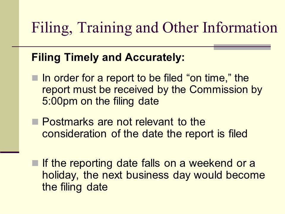 Filing, Training and Other Information Filing Timely and Accurately: In order for a report to be filed on time, the report must be received by the Com