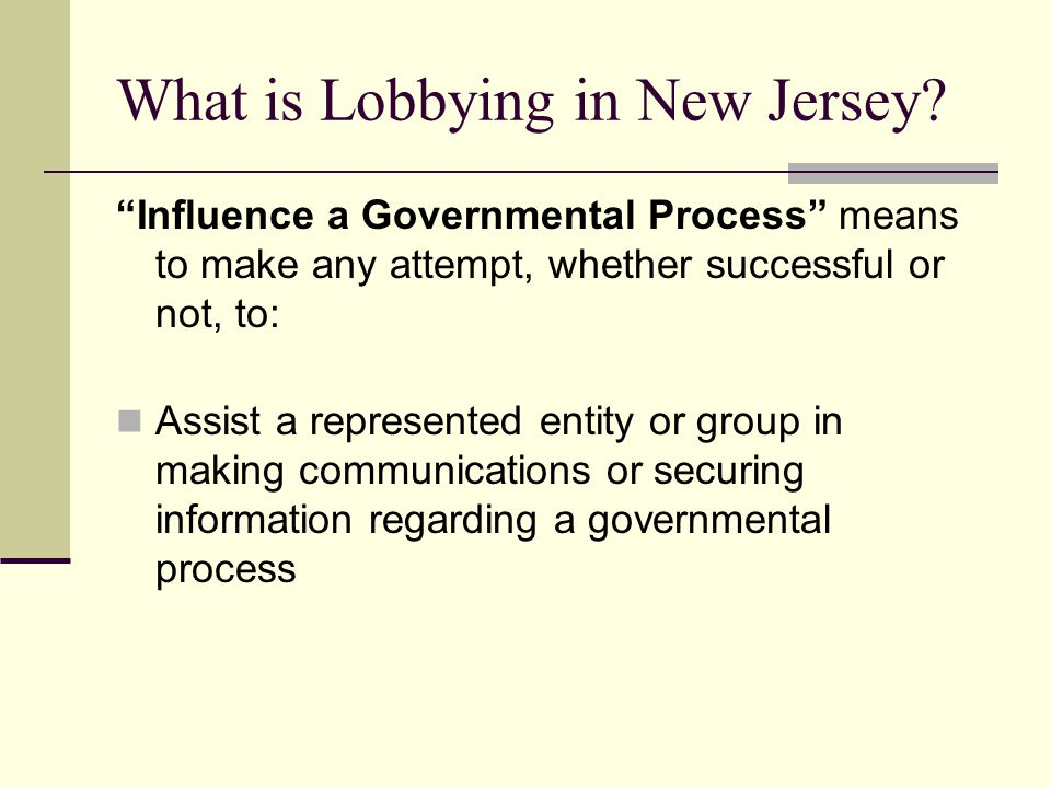 What is Lobbying in New Jersey? Influence a Governmental Process means to make any attempt, whether successful or not, to: Assist a represented entity