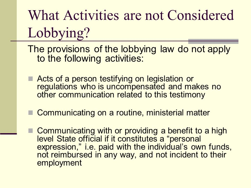 What Activities are not Considered Lobbying? The provisions of the lobbying law do not apply to the following activities: Acts of a person testifying