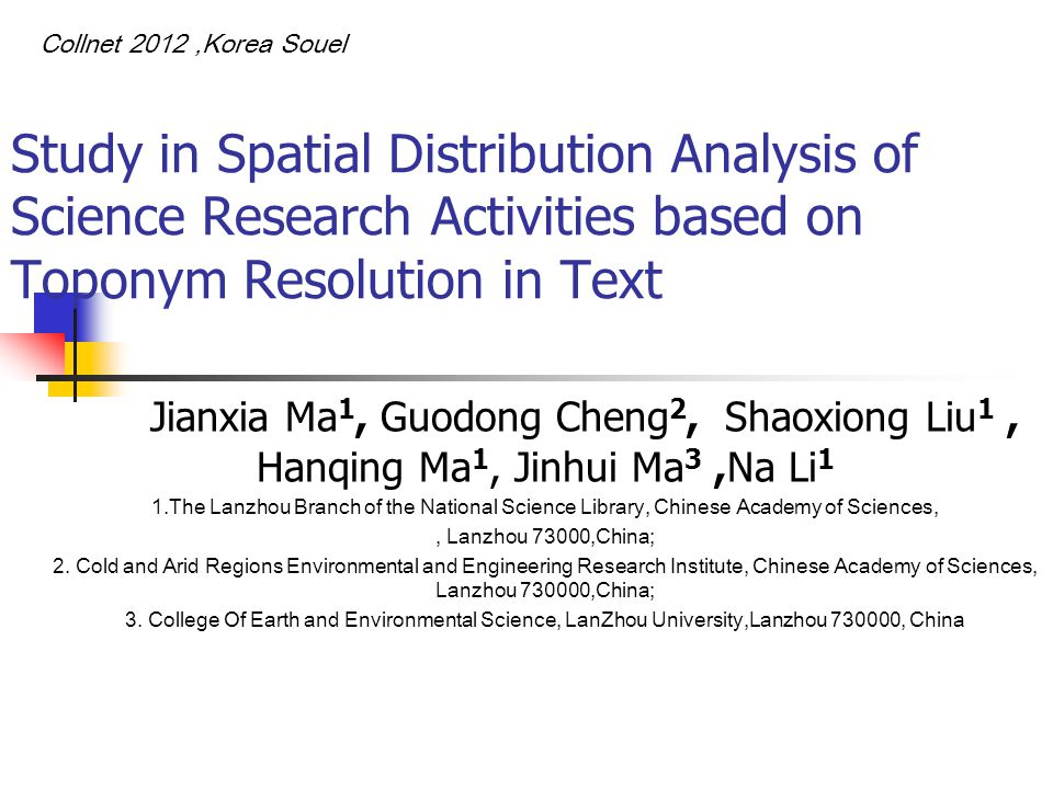 Study in Spatial Distribution Analysis of Science Research Activities based on Toponym Resolution in Text Jianxia Ma 1, Guodong Cheng 2, Shaoxiong Liu