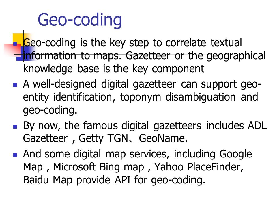 Geo-coding Geo-coding is the key step to correlate textual information to maps. Gazetteer or the geographical knowledge base is the key component A we