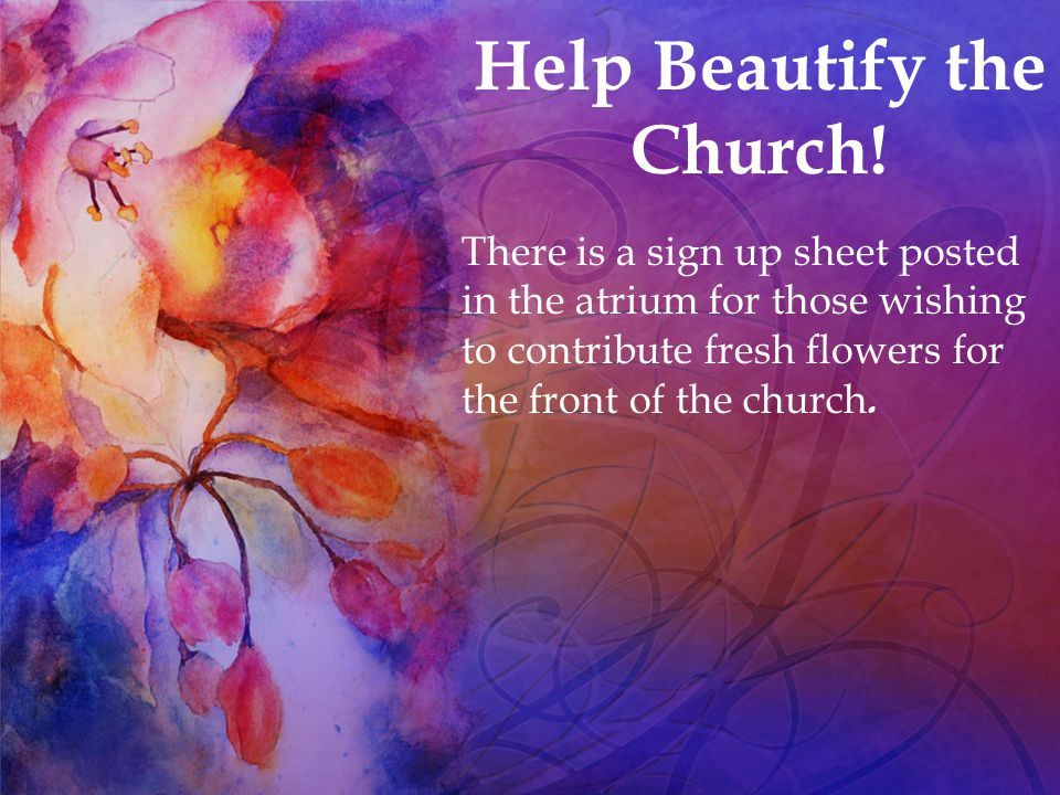 There is a sign up sheet posted in the atrium for those wishing to contribute fresh flowers for the front of the church. Help Beautify the Church!