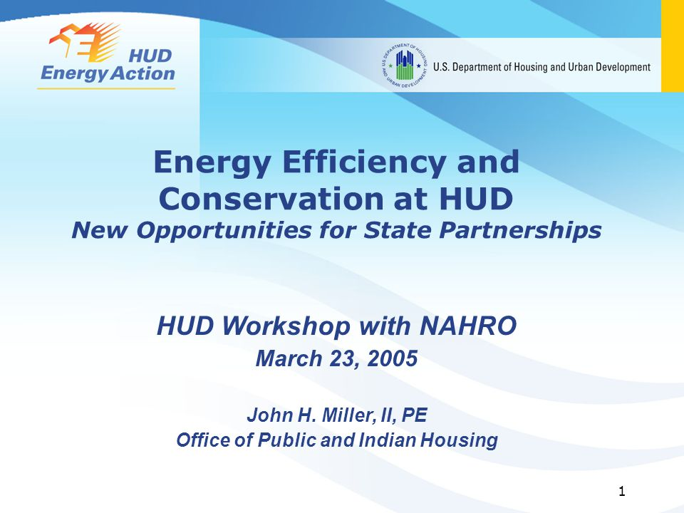 1 Energy Efficiency and Conservation at HUD New Opportunities for State Partnerships HUD Workshop with NAHRO March 23, 2005 John H.