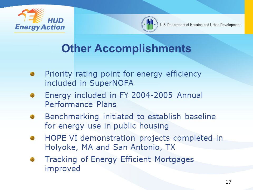 17 Other Accomplishments Priority rating point for energy efficiency included in SuperNOFA Energy included in FY 2004-2005 Annual Performance Plans Benchmarking initiated to establish baseline for energy use in public housing HOPE VI demonstration projects completed in Holyoke, MA and San Antonio, TX Tracking of Energy Efficient Mortgages improved