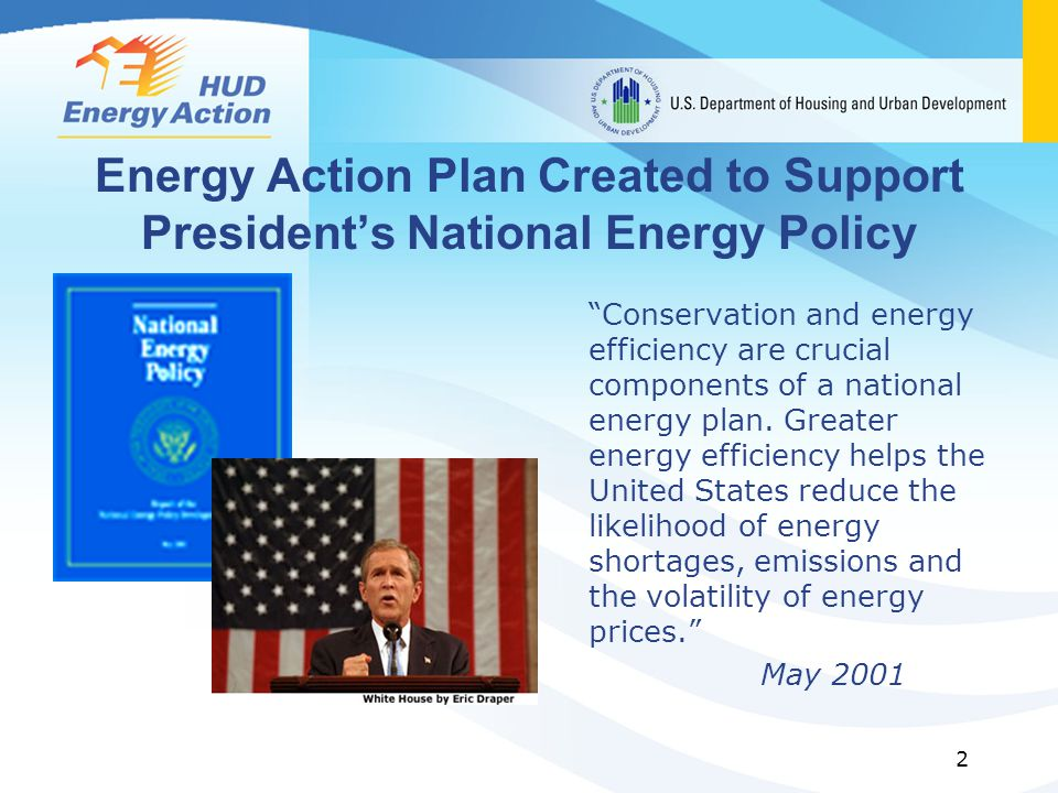 2 Energy Action Plan Created to Support Presidents National Energy Policy Conservation and energy efficiency are crucial components of a national energy plan.