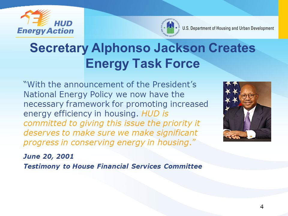 4 Secretary Alphonso Jackson Creates Energy Task Force With the announcement of the Presidents National Energy Policy we now have the necessary framework for promoting increased energy efficiency in housing.