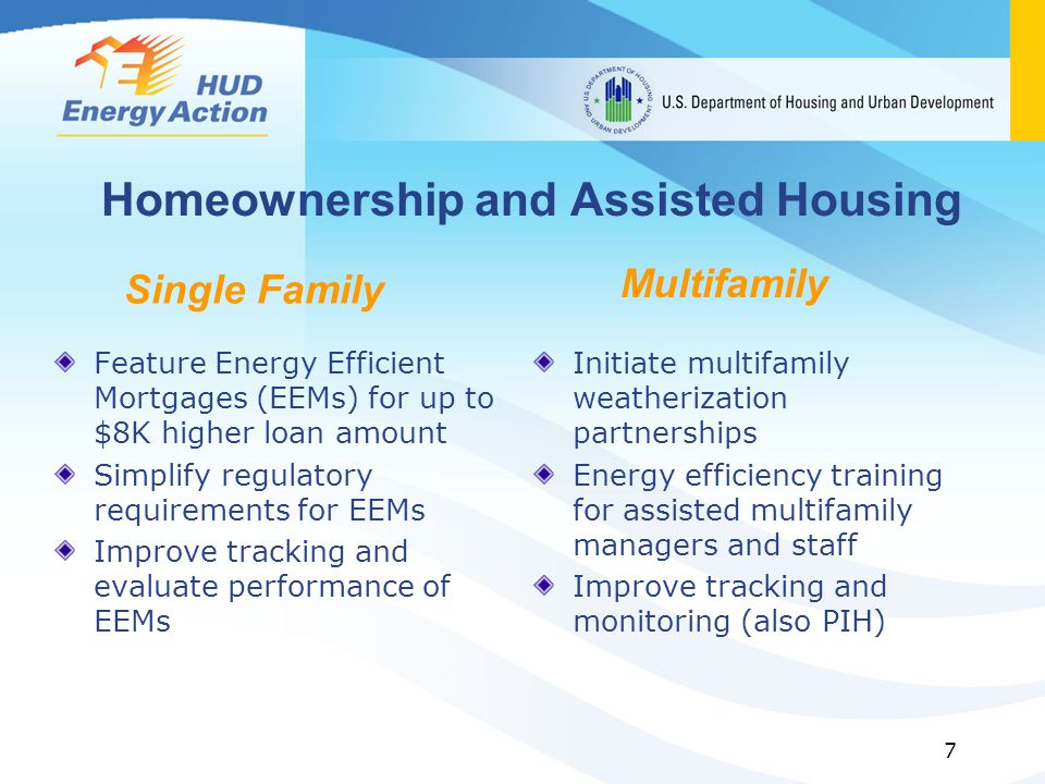 7 Homeownership and Assisted Housing Feature Energy Efficient Mortgages (EEMs) for up to $8K higher loan amount Simplify regulatory requirements for EEMs Improve tracking and evaluate performance of EEMs Initiate multifamily weatherization partnerships Energy efficiency training for assisted multifamily managers and staff Improve tracking and monitoring (also PIH) Single Family Multifamily