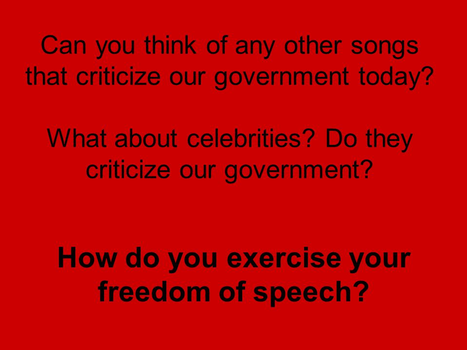 Can you think of any other songs that criticize our government today? What about celebrities? Do they criticize our government? How do you exercise yo