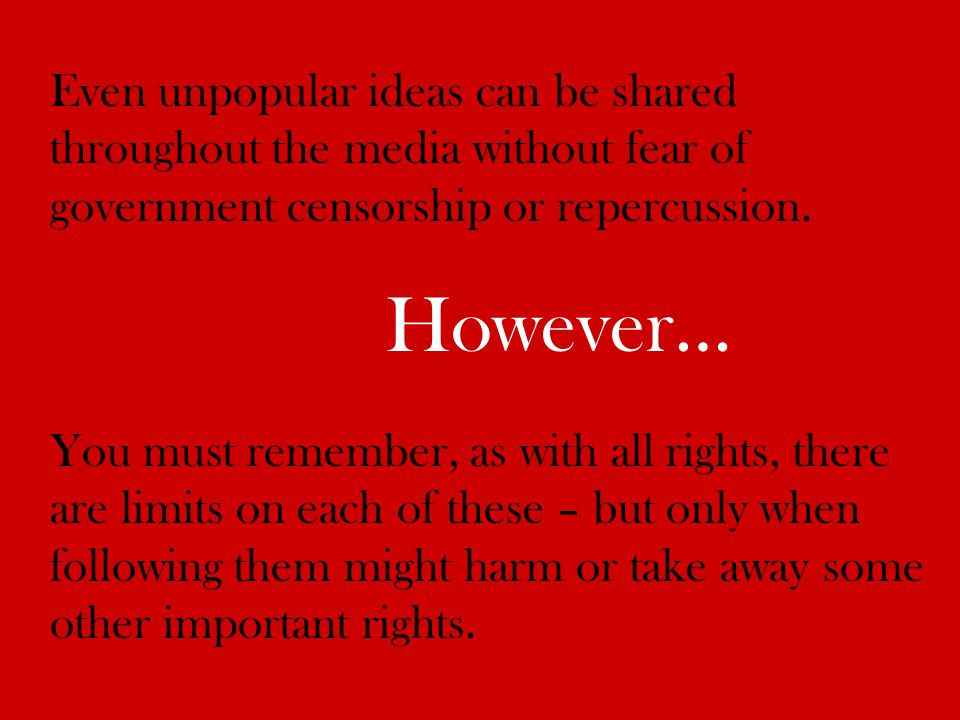 Even unpopular ideas can be shared throughout the media without fear of government censorship or repercussion. However… You must remember, as with all