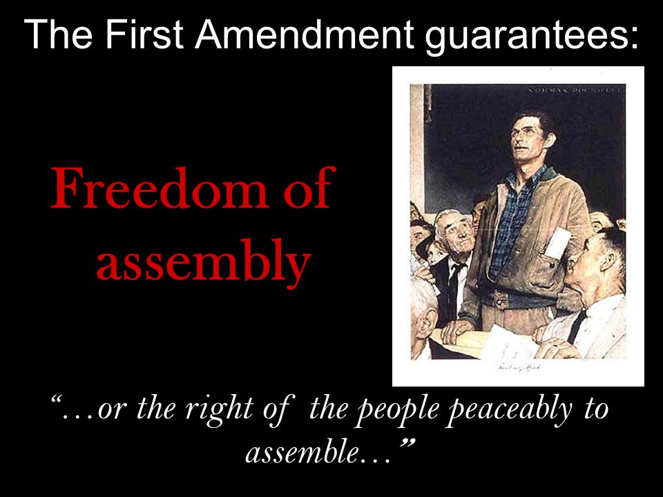 The First Amendment guarantees: Freedom of assembly …or the right of the people peaceably to assemble…