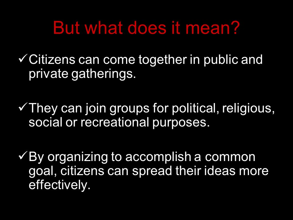 But what does it mean? Citizens can come together in public and private gatherings. They can join groups for political, religious, social or recreatio
